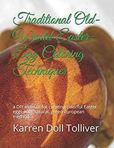 Traditional Old-World Easter-Egg Coloring Techniques: a DIY manual for creating colorful Easter eggs with natural vegetable dyes and European methods