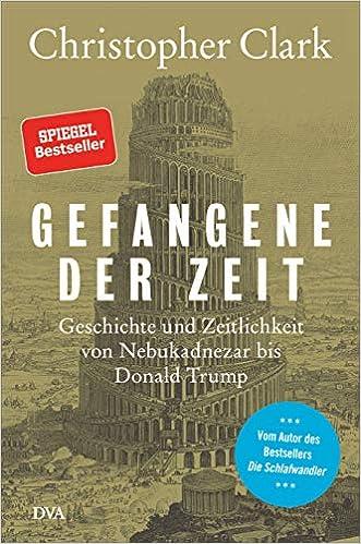 Gefangene der Zeit: Geschichte und Zeitlichkeit von Nebukadnezar bis Donald Trump