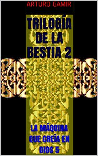 TRILOGÍA DE LA BESTIA 2: LA MÁQUINA QUE CREÍA EN DIOS 5 (Spanish Edition)