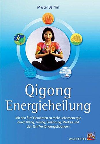 Qigong Energieheilung: Mit den fünf Elementen zu mehr Lebensenergie durch Klang, Timing, Ernährung, Mudras und den fünf Verjüngungsübungen Broschiert – 26. August 2005 Gao Yun Bai Yun Ernährung Windpferd