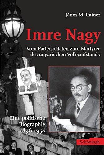 Imre Nagy - Vom Stalinisten zum Märtyrer des ungarischen Volksaufstands: Eine politische Biographie 1896-1958