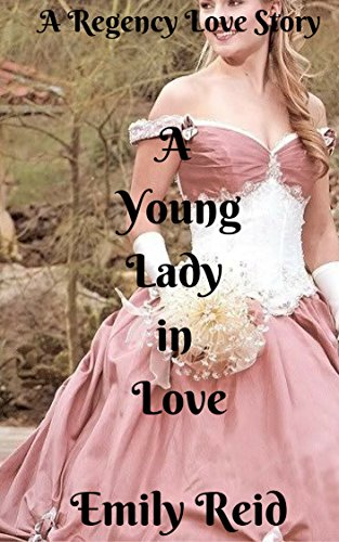 Romance: Regency Historical Romance: A Young Lady in Love (Short stories historical romance, Victorian, Romance) ((regency romance free kindle books,clean ... romance historical, romance) Book 1) by [Reid, Emily]