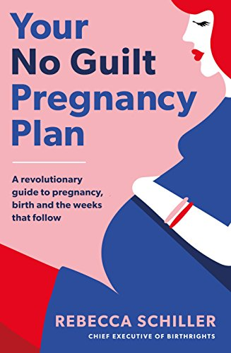 Your No Guilt Pregnancy Plan: A revolutionary guide to pregnancy, birth and the weeks that follow (Pregnancy Week By Week Images Of Mother)