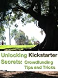Book Cover for Unlocking Kickstarter Secrets: Crowdfunding Tips and Tricks