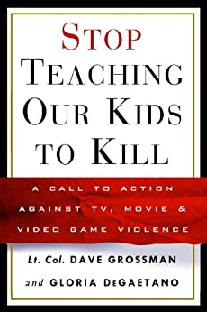 Stop Teaching Our Kids to Kill: A Call to Action Against TV, Movie & Video Game Violence by [Grossman, Lt Col Dave, Degaetano, Gloria]