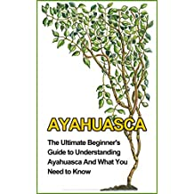 Ayahuasca: The Ultimate Beginner's Guide to Understanding Ayahuasca And What You Need to Know (Yage, Psychedelic, DMT)