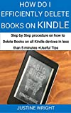 HOW DO I EFFICIENTLY DELETE BOOKS ON KINDLE?:  STEP BY STEP PROCEDURE ON HOW TO DELETE BOOKS FROM ALL KINDLE DEVICES IN LESS THAN 5 MINUTES + USEFUL TIPS