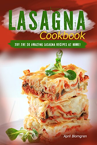 Lasagna Cookbook: Try the 30 Amazing Lasagna Recipes at Home! by April Blomgren