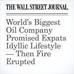 World's Biggest Oil Company Promised Expats Idyllic Lifestyle — Then Fire Erupted | Justin Scheck,Bradley Hope