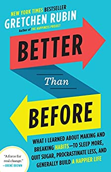 Better Than Before: What I Learned About Making and Breaking Habits--to Sleep More, Quit Sugar, Procrastinate Less, and Generally Build a Happier Life by [Rubin, Gretchen]