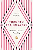 Toronto Trailblazers: Women in Canadian Publishing (Studies in Book and Print Culture)