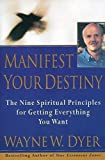 Manifest Your Destiny: The Nine Spiritual Principles for Getting Everything You Want by Wayne W. Dyer (1998-02-17)