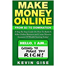 Make Money Online:: From Zero To Domination. A Step By Step Guide On How To Build A Killer Online Business and Create Massive Amounts Of Wealth Starting Today!