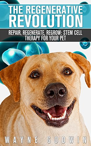 The Regenerative Revolution: Repair, Regenerate, Regrow: Stem Cell Therapy For Your Pet - Regenerative Cell