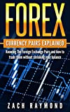 FOREX: Currency Pairs Explained - Knowing The Foreign Exchange Pairs and how to trade them without shrinking your balance (Finance Business & Money Investing Decision Making)
