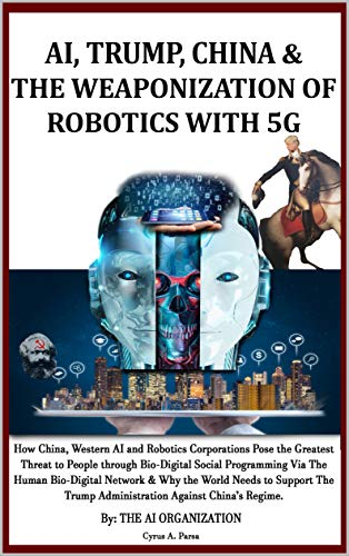 AI, TRUMP, CHINA & THE WEAPONIZATION OF  ROBOTICS WITH 5G: How China, Western AI and Robotics Corporations Pose the Greatest Threat to People via Bio-Digital Social Programming & Why Support Trump? by [Parsa, Cyrus, The AI Organization]