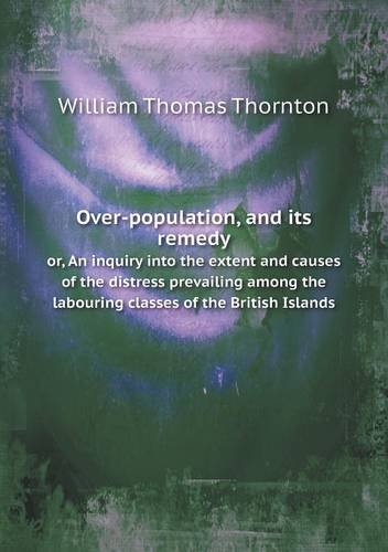 Over-population, and its remedy or, An inquiry into the extent and causes of the distress prevailing among the labouring classes of the British Islands ebook