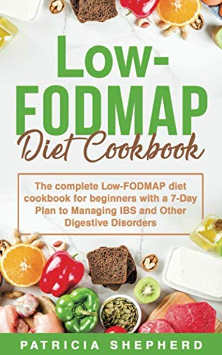 Low-FODMAP Diet: The Complete Low-FODMAP Diet Cookbook for Beginners with a 7-Day Plan to Managing IBS and Other Digestive Disorders
