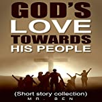 God's Love Towards His People: A Compilation of Christian Short Stories | Mr. Ben