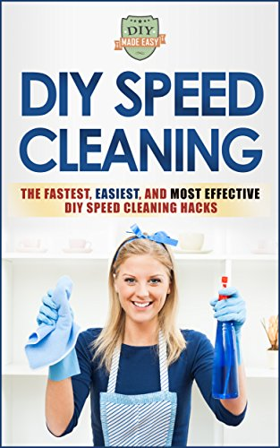 DIY Speed Cleaning: The Fastest, Easiest, And Most Effective DIY Cleaning Hacks (Cleaning and Organization - Household Hacks - Stress Reduction - Clean Home)