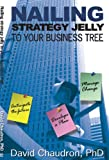 Nailing Strategy Jelly to Your Business Tree : Anticipate the Future Develop a Plan Manage Change, Chaudron, David, 0972362673