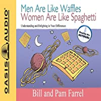 Men Are Like Waffles Women Are Like Spaghetti: Understanding and Delighting in Your Differences