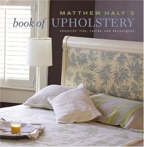 Matthew Haly's Book of Upholstery: Projects, Tips, Tricks, and Techniques