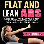 Flat and Lean Abs: Lose Belly Fat Fast and Drop Weight Effortlessly with Hypnosis and Affirmations | E. N. Minter