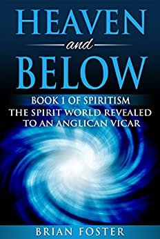 Heaven and Below: Book 1 of Spiritism - The Spirit World Revealed to an Anglican Vicar by [Foster, Brian]