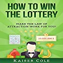 How to Win the Lottery: Make the Law of Attraction Work for You Audiobook by Kaiser Cole Narrated by Mark Rossman
