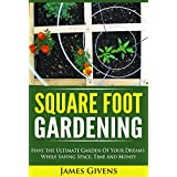 Gardening: Container Gardening, Square Foot Gardening, Have the Ultimate Garden of Your Dreams While Saving Space, Time and Money (square foot gardening) ... square foot gardening guide Book 1)