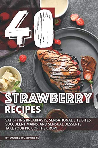 40 Strawberry Recipes: Satisfying Breakfasts, Sensational Lite Bites, Succulent Mains, and Sensual Desserts: Take your Pick of the Crop!