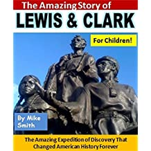 The Amazing Story of Lewis and Clark for Children!: The Incredible Expedition of Discovery That Changed American History Forever