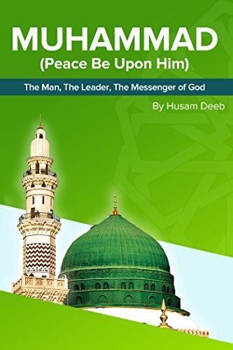 Muhammad (Peace Be Upon Him) The Man, The Leader, The Messenger of God (The Last Prophet Muhammad Peace Be Upon Him)