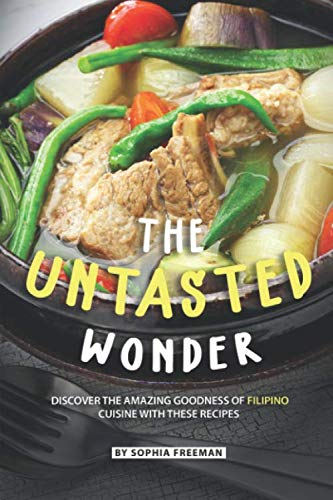 The Untasted Wonder: Discover the Amazing Goodness of Filipino Cuisine with these Recipes by Sophia Freeman