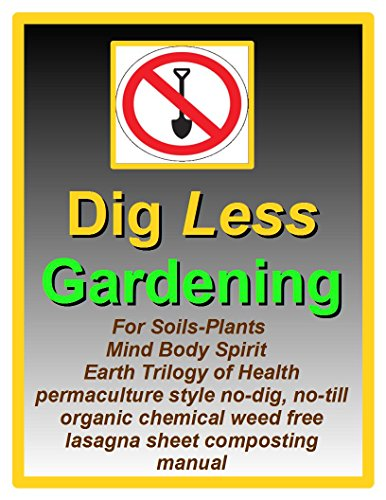 (Dig Less Gardening: For Soils-Plants Mind Body Spirit Earth Trilogy of Health permaculture style no-dig, no-till organic chemical weed free lasagna sheet composting)