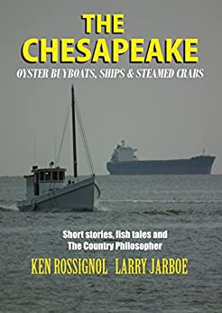 The Chesapeake: Oyster Buyboats, Ships & Steamed Crabs - short stories, fish tales & The Country Philosopher: A Collection of Short Stories from the pages of The Chesapeake by [Rossignol, Ken, Jarboe, Larry, Langley, Pepper, McCoy, Fred, Englund, Vi, Uhler, Stephen Gore, Lore, Capt. Joseph C., Robbins, Mark, Rue, Jack, Rudow, Lenny]