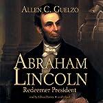 Abraham Lincoln: Redeemer President | Allen C. Guelzo