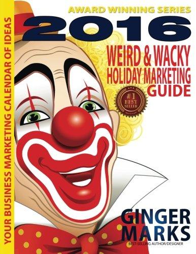 2016 Weird & Wacky Holiday Marketing Guide: Your business marketing calendar of events (Volume - Weird 2016 Holidays