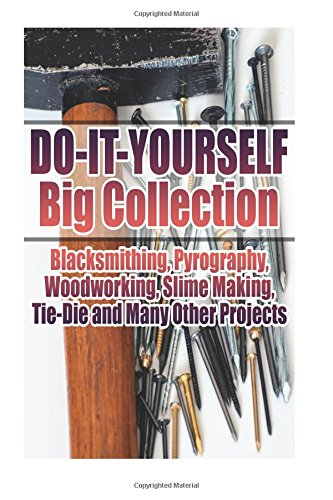 Do-It-Yourself Big Collection: Blacksmithing, Pyrography, Woodworking, Slime Making, Tie-Die and Many Other Projects: (DIY Crafts, DIY Books)