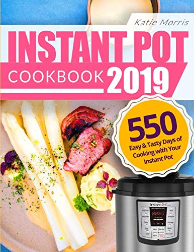Instant Pot Cookbook 2019: 550 Easy & Tasty Days of Cooking with Your Instant Pot: Everyday Simple Recipes The Whole Family Will Love by Katie Morris