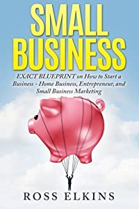 Small Business: EXACT BLUEPRINT on How to Start a Business - Home Business, Entrepreneur, and Small Business Marketing from CreateSpace Independent Publishing Platform