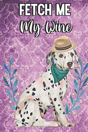 Dalmatian Fetch - Fetch Me My Wine: Dalmatian Breed Pet Dog Owner Funny Notebook and Journal. Cute Book For Husbands Wives Women and Moms Who Also Like to Socially Drink Alcohol