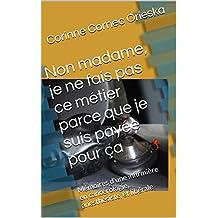 Non madame, je ne fais pas ce métier parce que je suis payée pour ça: Mémoires d'une infirmière en cancérologie, anesthésiste, et libérale (French Edition)