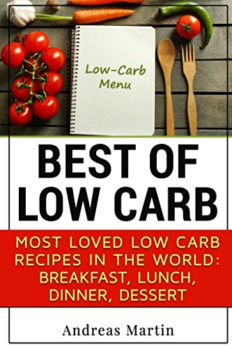BEST OF LOW CARB: Most loved low carb recipes in the world:  breakfast, lunch, dinner, dessert: Diet, Keto, cookbook