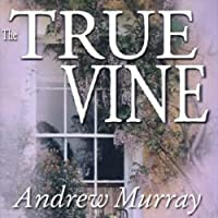 The True Vine: Meditations for a Month on John 15:1 - 16