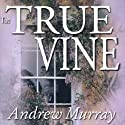 The True Vine: Meditations for a Month on John 15:1 - 16 Audiobook by Andrew Murray Narrated by Bill Wallace