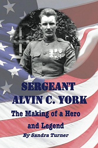 Sergeant Alvin C. York – The Making of a Hero and Legend