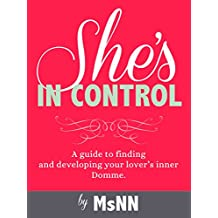 She's In Control: A guide to finding  and developing your lover's inner Domme. (FemDommery Book 2)