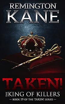 Taken! - The King Of Killers (A Taken! Novel Book 19) by [Kane, Remington]